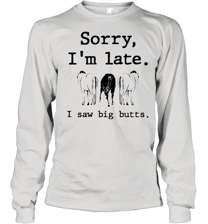 Sorry I'm Late I Saw Big Butts Horse shirt Long Sleeved T-shirt