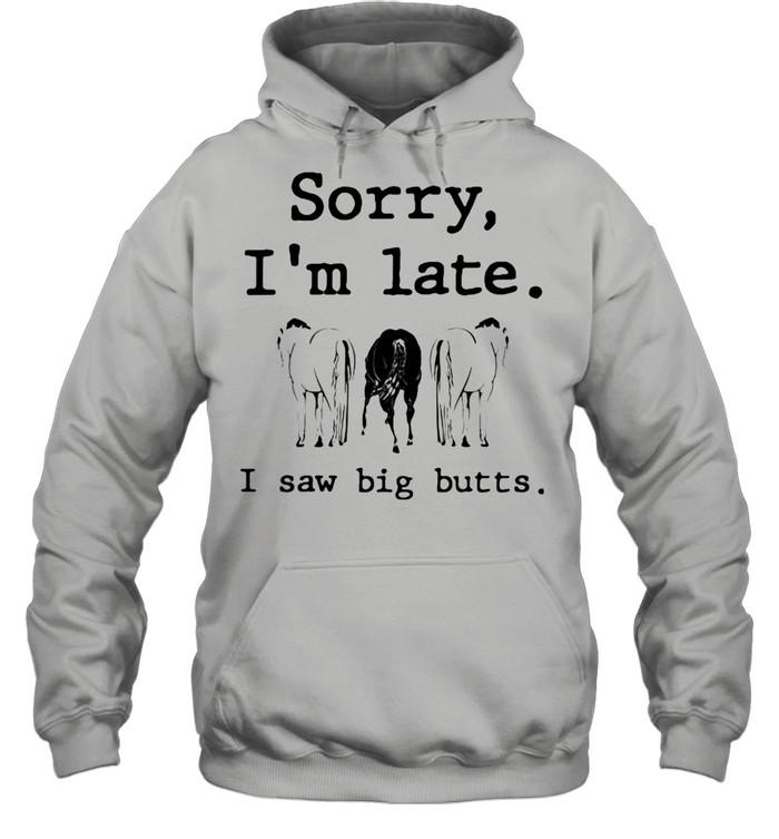 Sorry I'm Late I Saw Big Butts Horse shirt Unisex Hoodie