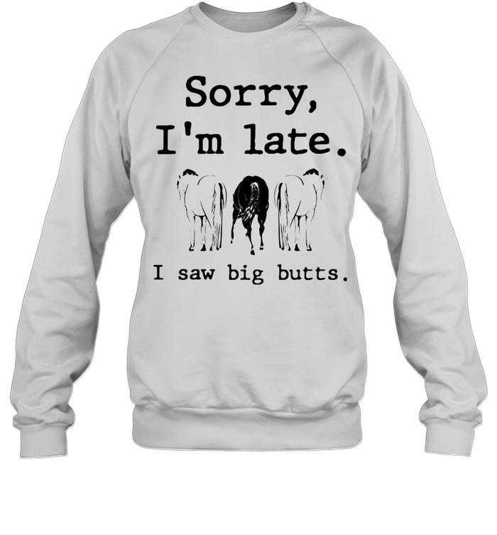 Sorry I'm Late I Saw Big Butts Horse shirt Unisex Sweatshirt