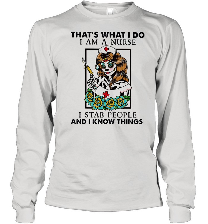 That's What I Do I Am A Nurse I Stab People And I Know Things shirt Long Sleeved T-shirt