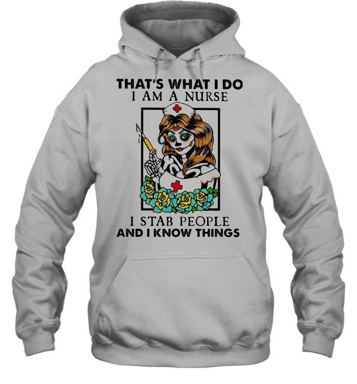 That's What I Do I Am A Nurse I Stab People And I Know Things shirt Unisex Hoodie