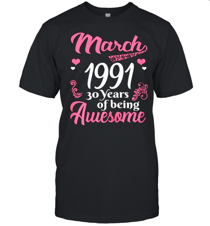 March Girls 1991 Birthday 30 Years Old Awesome Since 1991 shirt