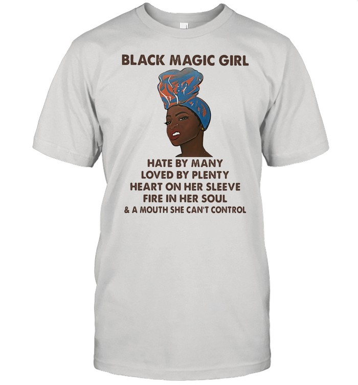 Black Magic Girl Hate By Many Loved By Plenty Heart On Her Sleeve Fire In Her Soul Shirt