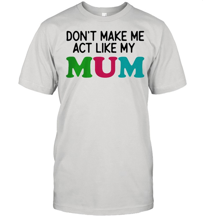 Dont Make Me Act Like My Mum Mother Day Shirt
