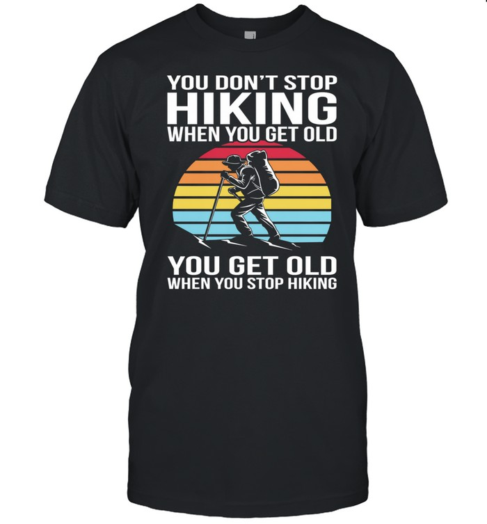 You Dont Stop Hiking When You Get Old You Get Old When You Stop Hiking Vintage Retro shirt