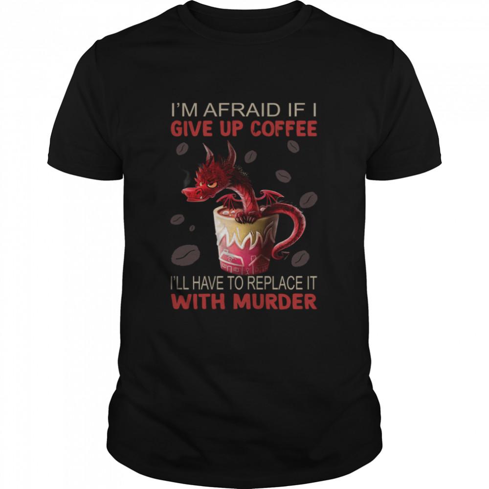 Dragon I'm Afraid If I Give Up Coffee Shirt