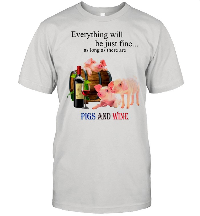 Everything Will Be Just Fine As Long As There Are Pigs And Wine shirt
