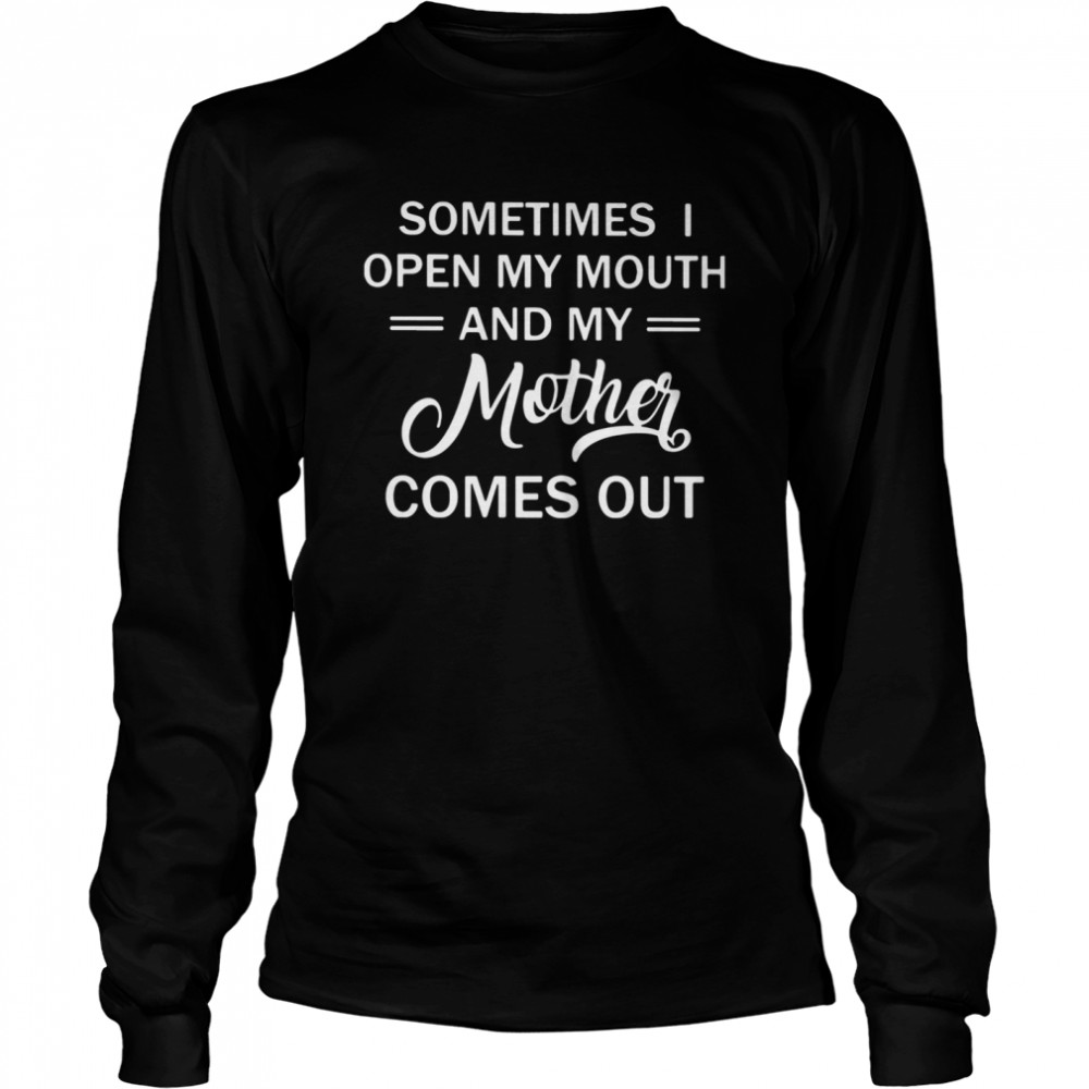 Sometimes Open My Mouth And My Mother Comes Out  Long Sleeved T-shirt