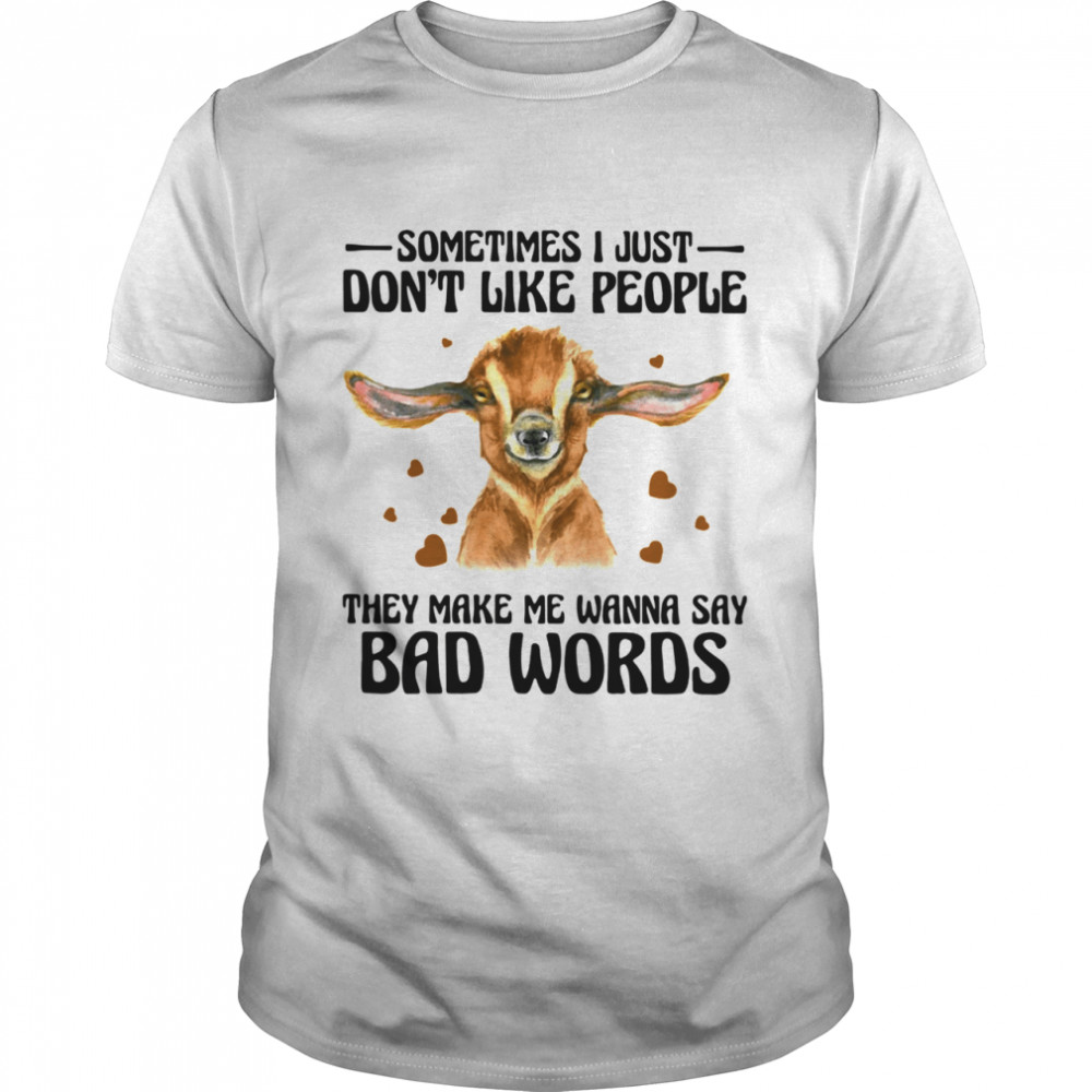 Goat sometimes I just dont like people they make Me wanna say bad words shirt