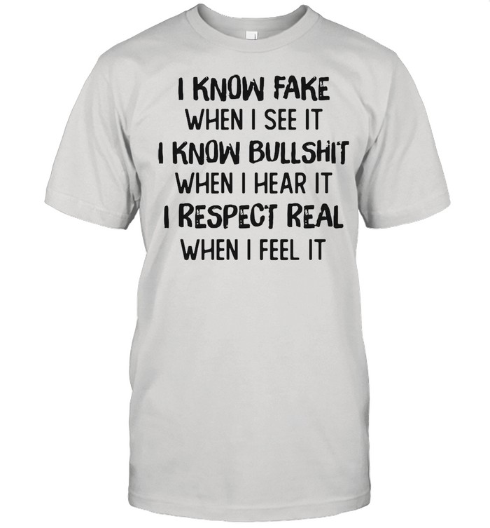 I Know Fake When I See It I Know Bullshit When I Hear It I Respect Real When I Feel It T-shirt