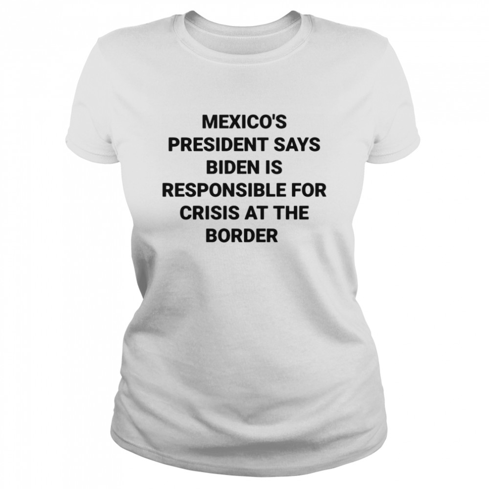 Mexico's president says Biden is responsible for crisis at the border shirt Classic Women's T-shirt
