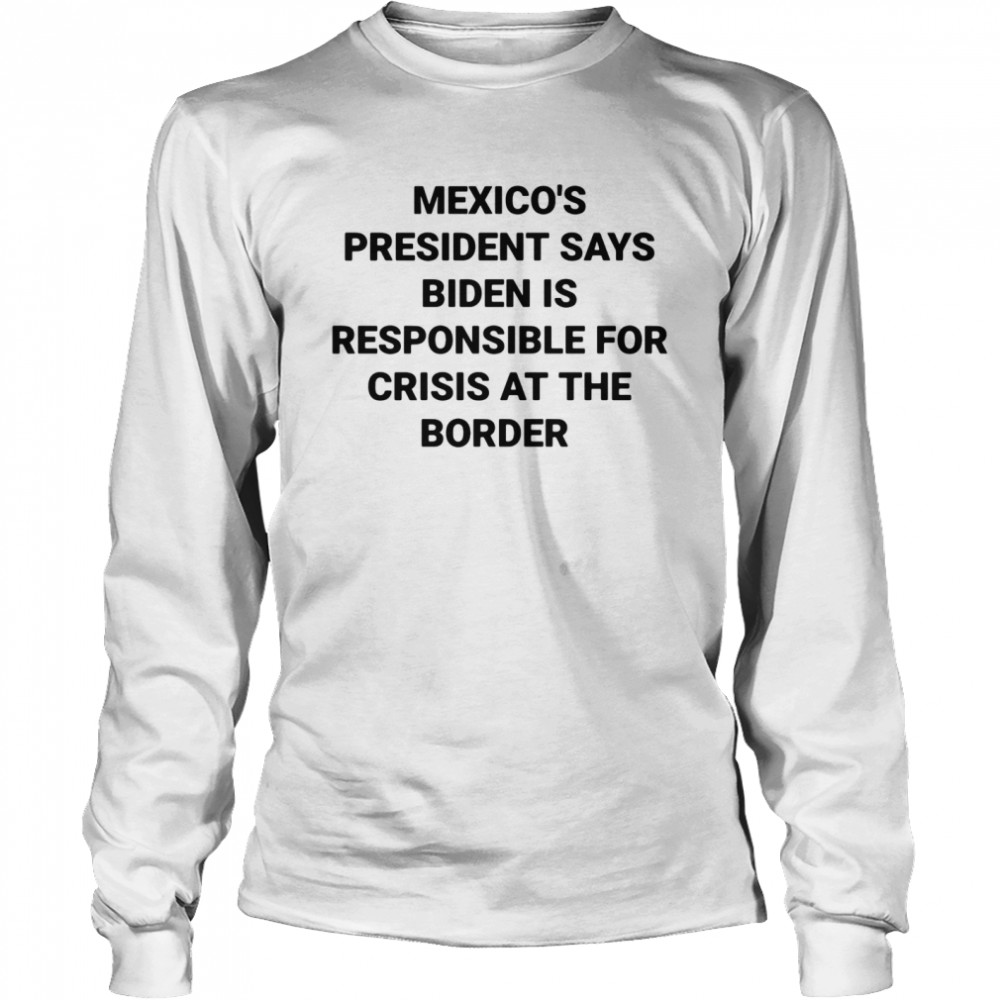 Mexico's president says Biden is responsible for crisis at the border shirt Long Sleeved T-shirt