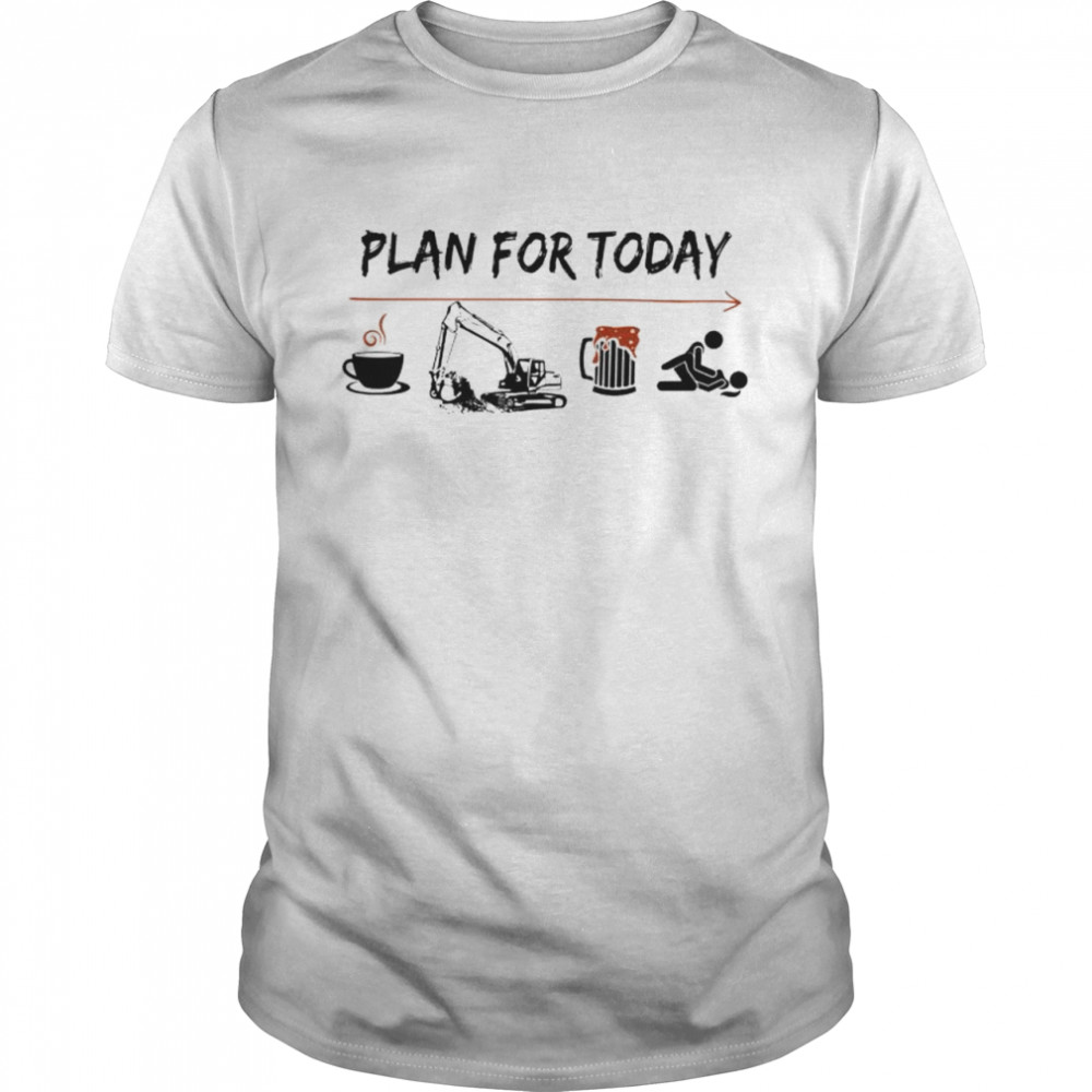 Plan for today Coffee Excavator Beer and Sex shirt