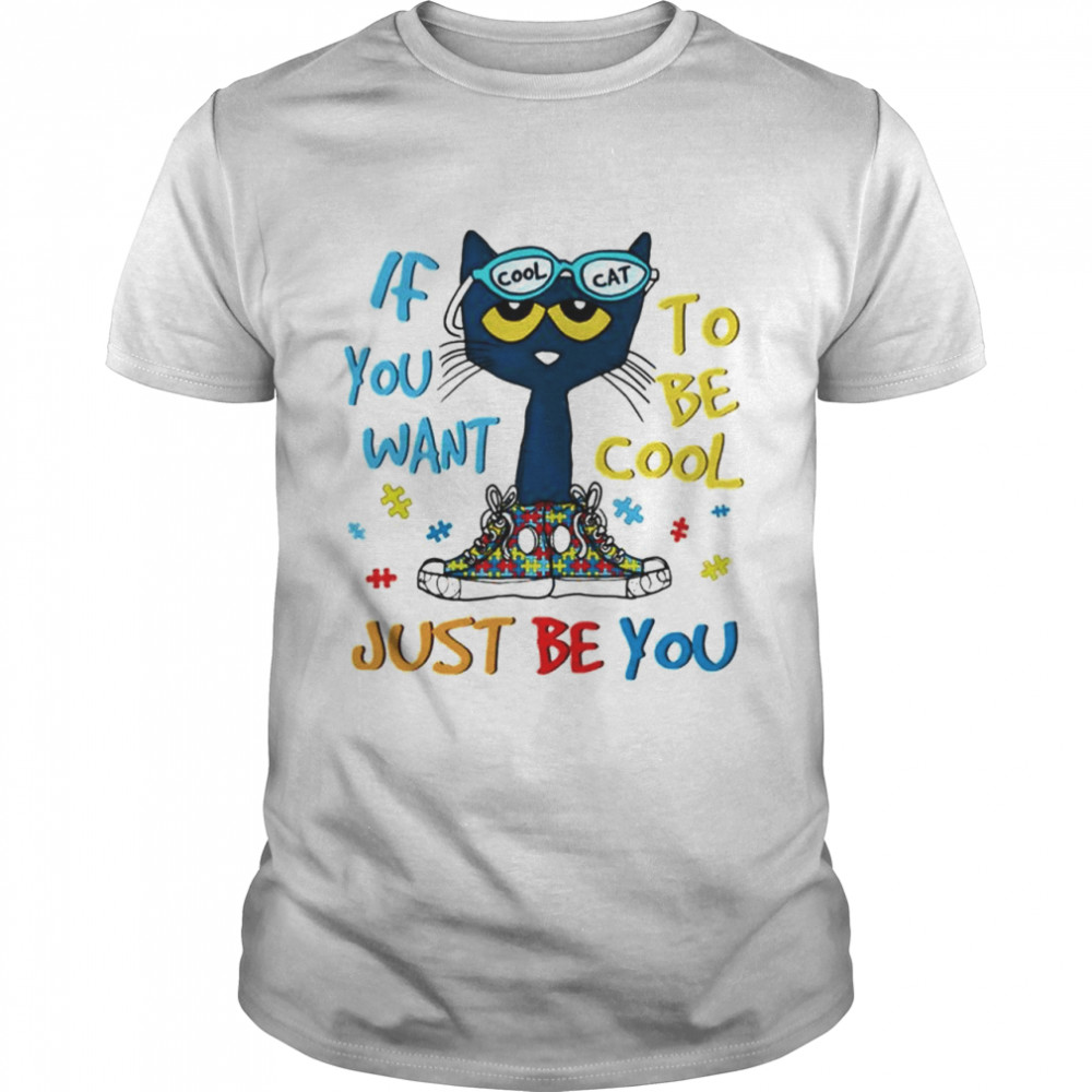 Autism cool cat if you want to be cool just be you shirt