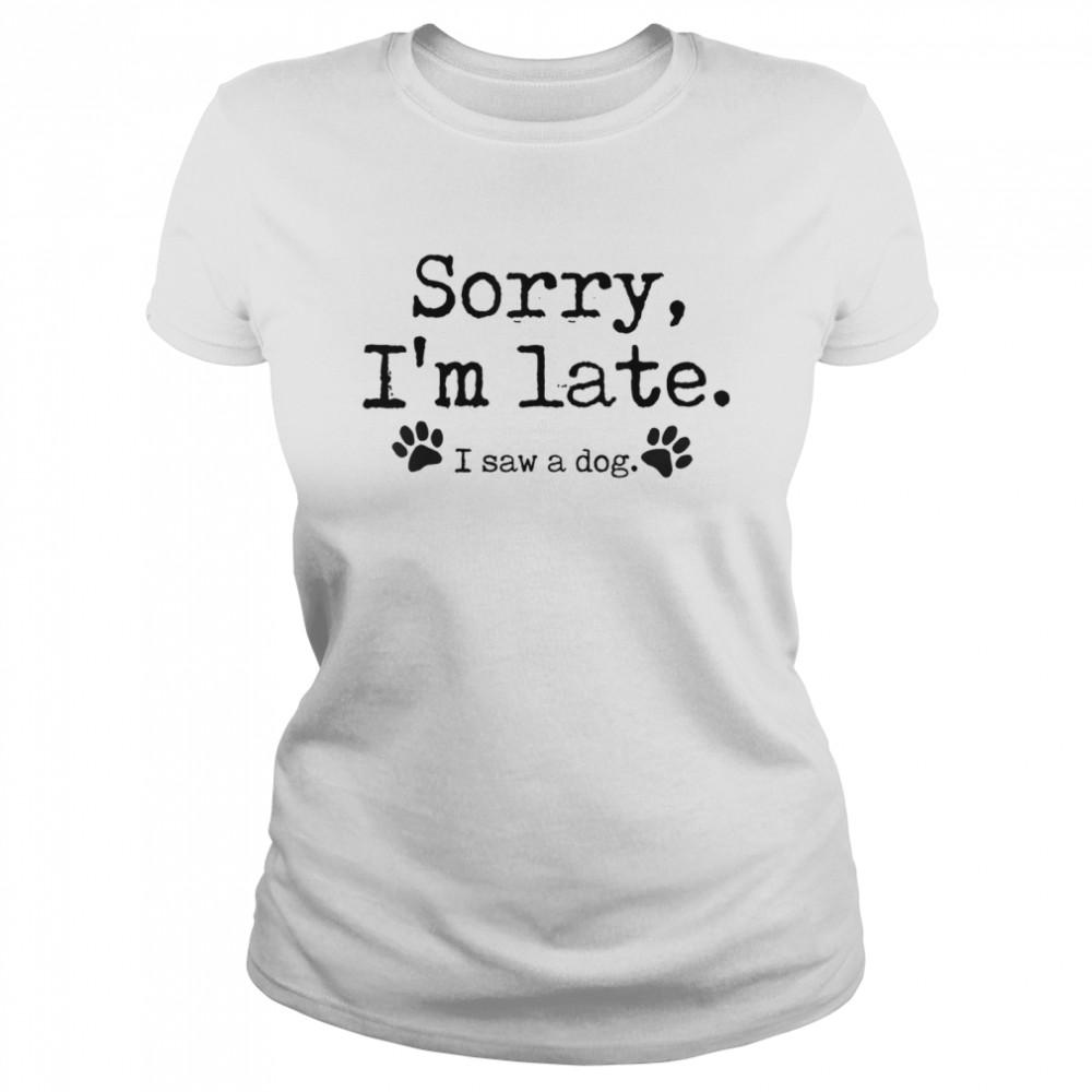 Sorry I'm Late I Saw A Dog  Classic Women's T-shirt