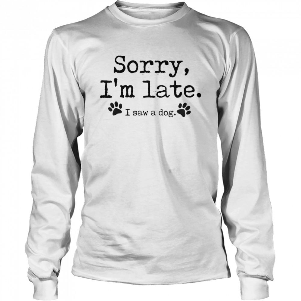 Sorry I'm Late I Saw A Dog  Long Sleeved T-shirt