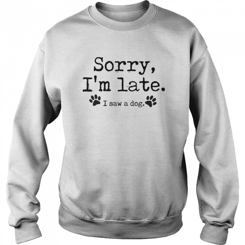Sorry I'm Late I Saw A Dog  Unisex Sweatshirt
