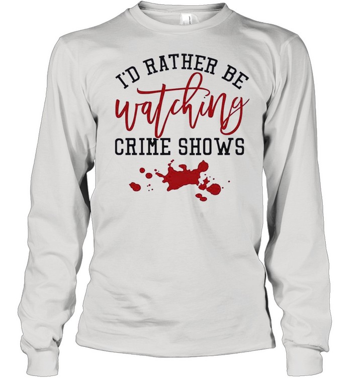 Id Rather Be Watching Crime Shows shirt Long Sleeved T-shirt