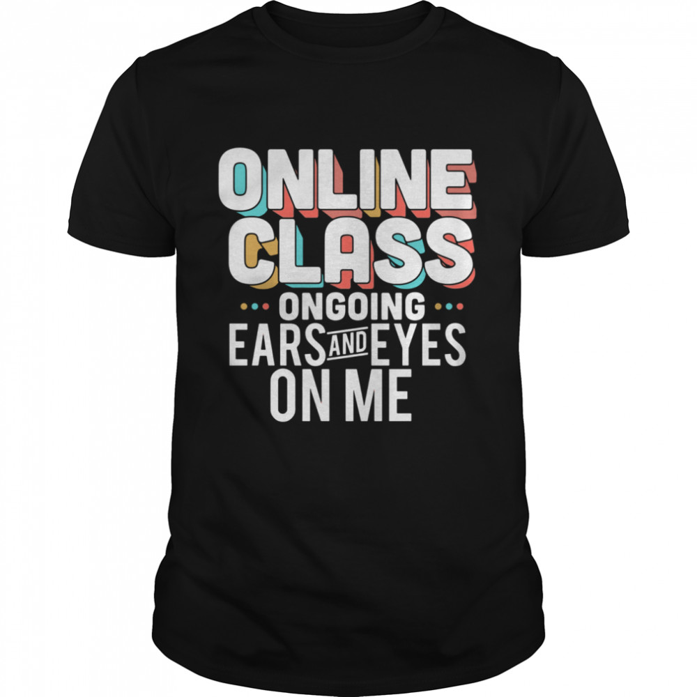 Lovely Online Class Ongoing Ears And Eyes On Me shirt
