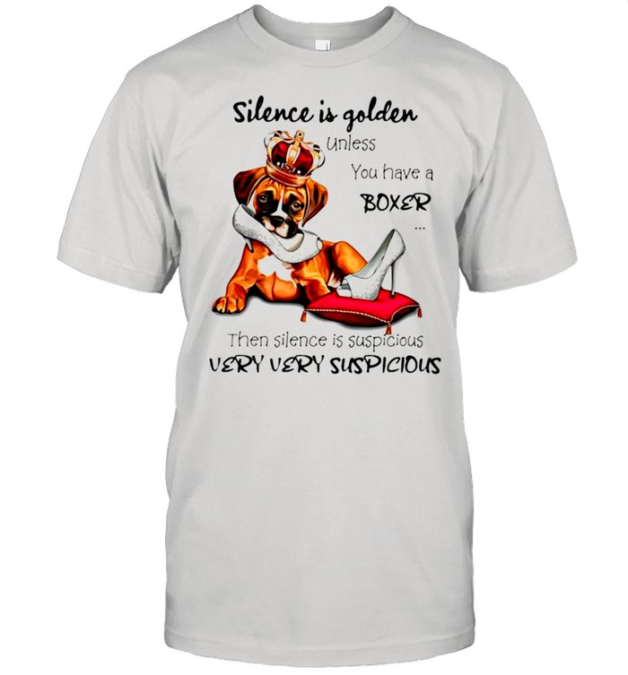 Boxer Silence is golden unless you have a Boxer then silence is suspicious shirt