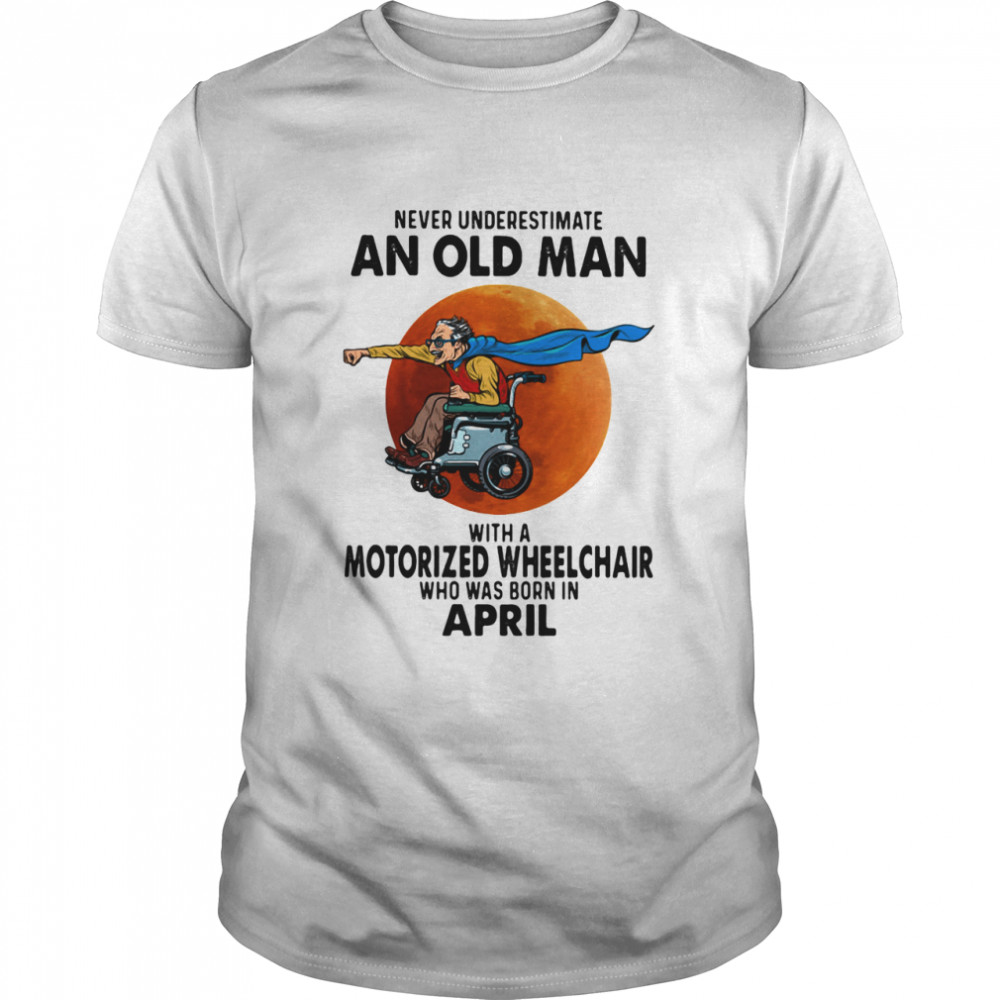 Never Underestimate An Old Man With A Motorized Wheelchair Who Was Born In April Blood Moon Shirt