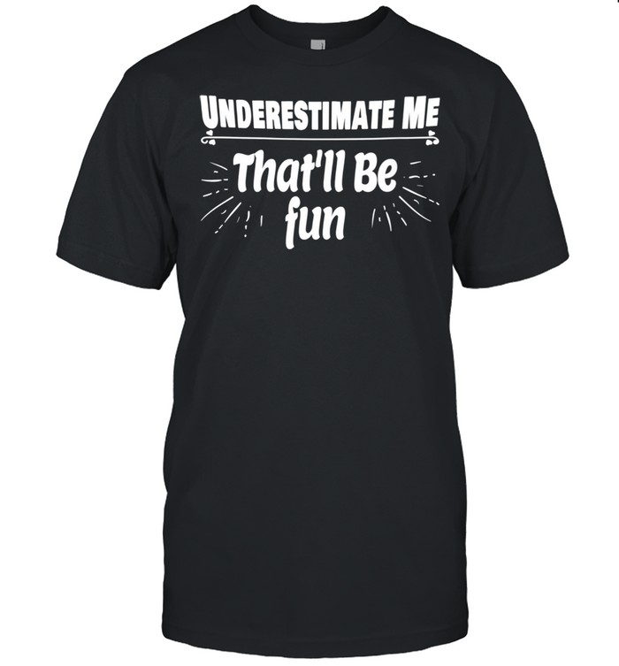 Underestimate Me That'll Be Fun Shirt Quote shirt
