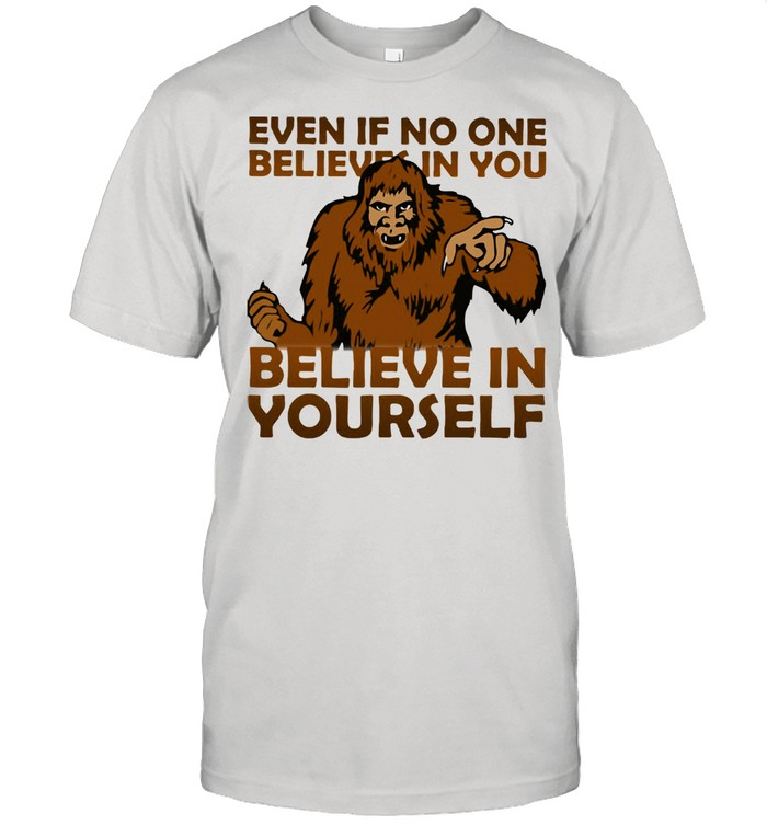 Even If No One Believes In You Believe In Yourself Bigfoot Shirt