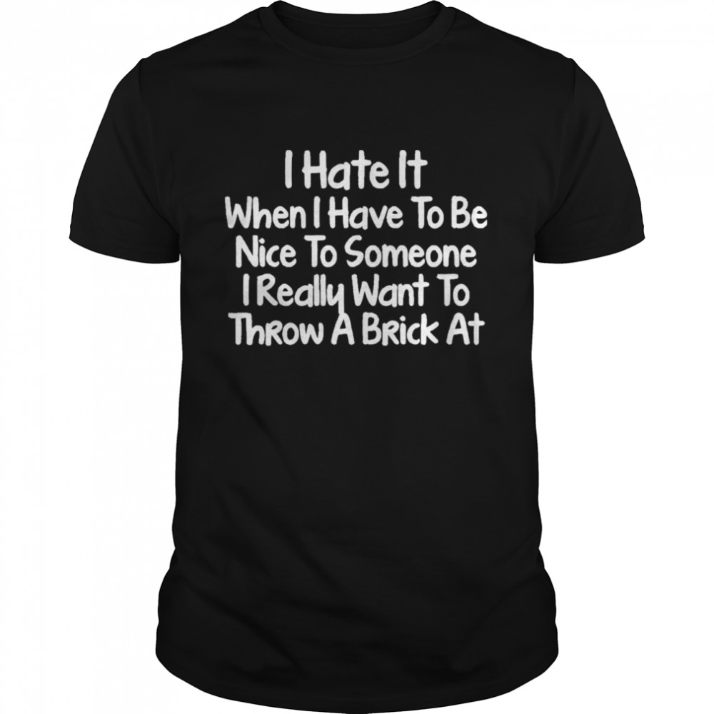 I Hate It When I Have To Be Nice To Someone I Really Want To Throw A Brick At Shirt