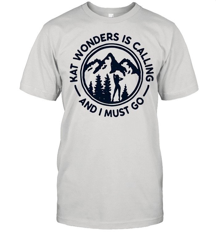 Kat wonders is calling and I must go shirt