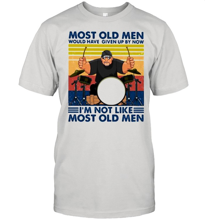 Most Old Men Would Have Given Up By Now I'm Not Like Most Old Men Drum Vintage Shirt