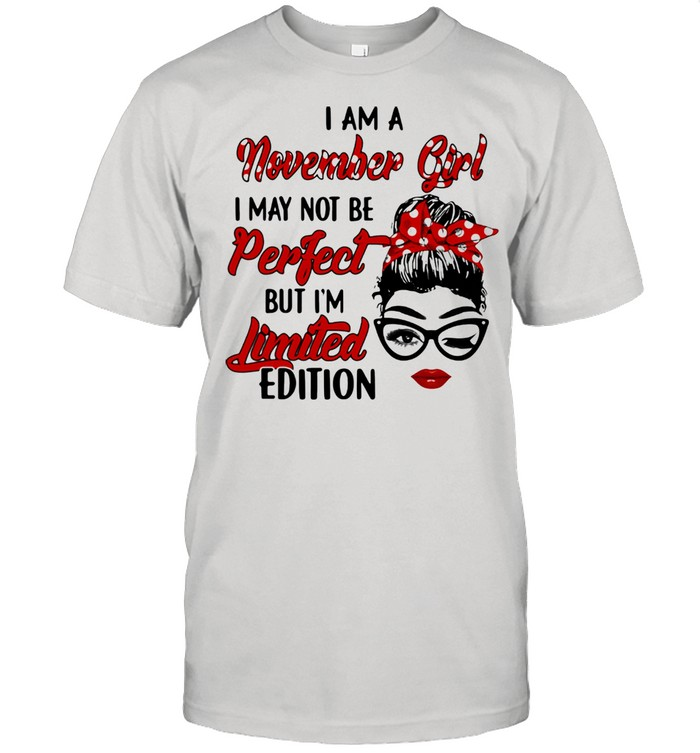 I am a November Girl I May Not Perfect But I'm Limitied Edition Shirt