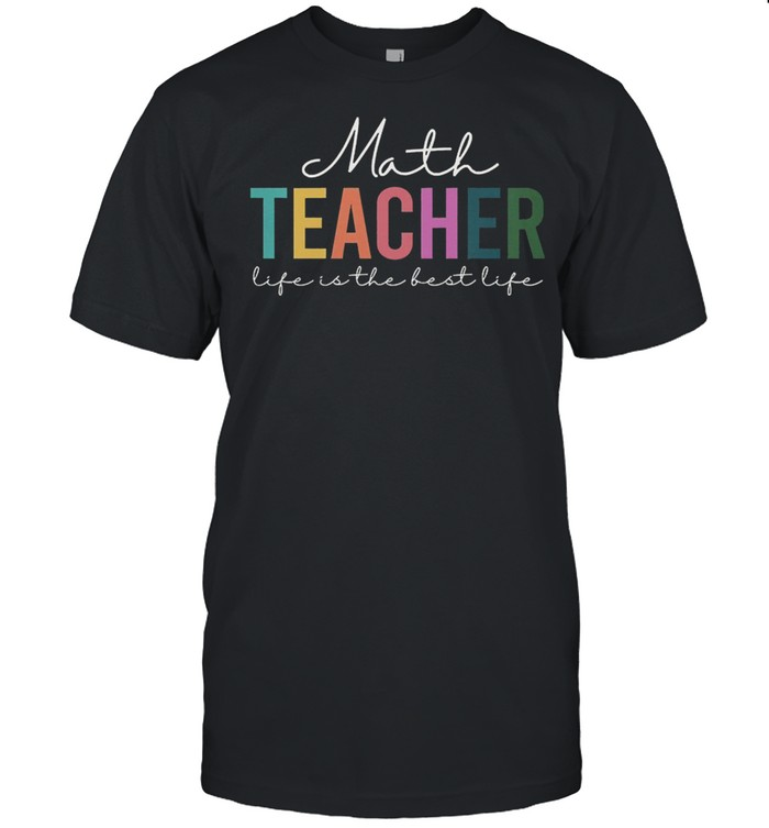 Math teacher life is the best life shirt