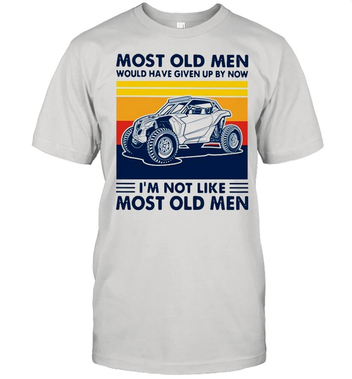 Most Old Men Would Have Given Up By Now I'm Not Like Most Old Men Car Vintage Shirt