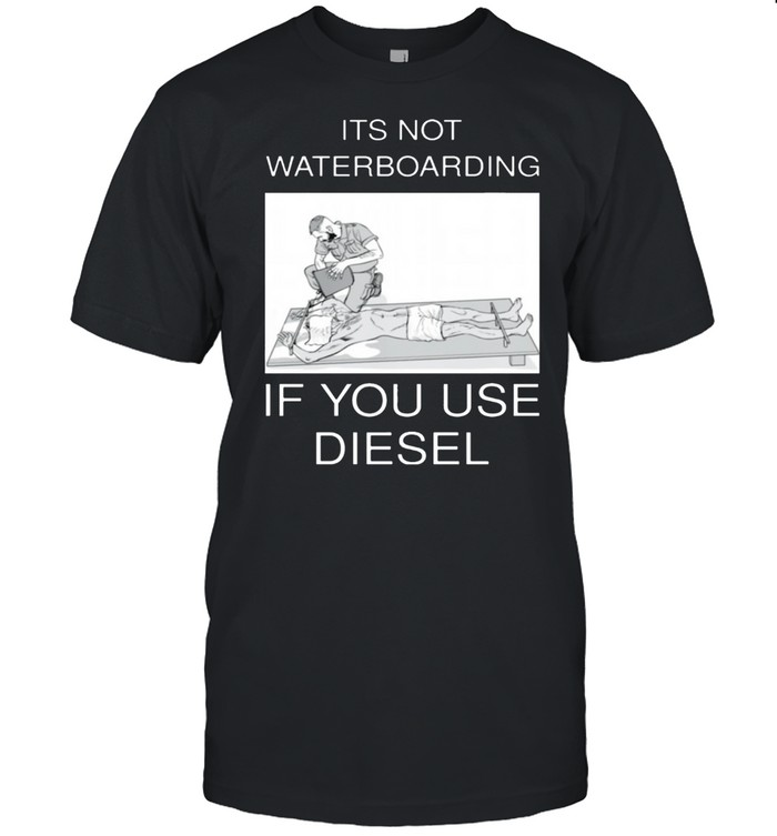 Its not waterboarding if you use diesel shirt