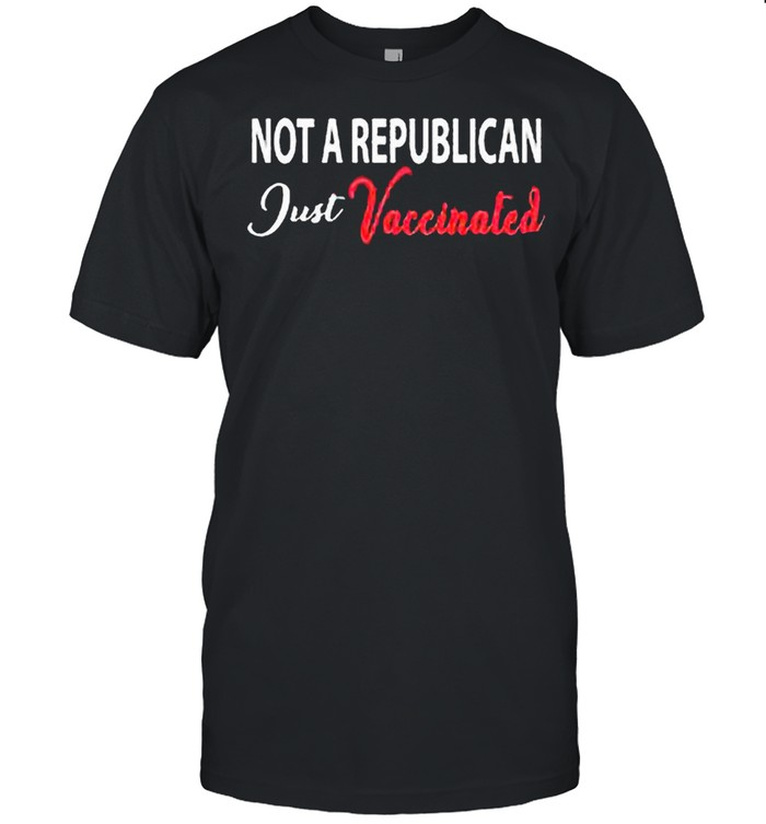 Anti Covid 19 2021 Not A Republican Just Vaccinated shirt