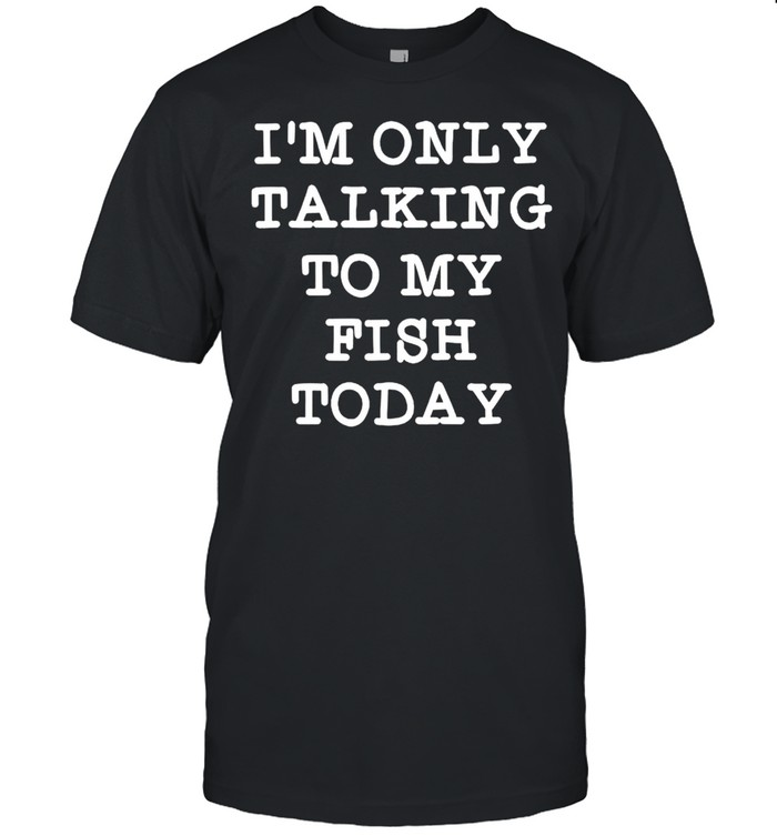 Im only talking to my fish today shirt