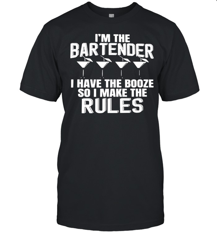 I'm The Bartender I Have The Booze So I Make The Rules T-shirt