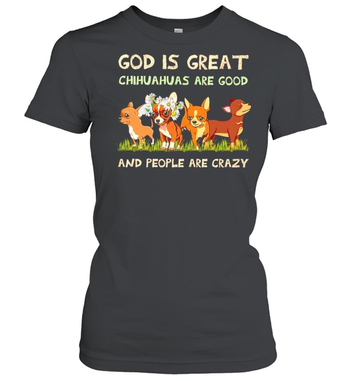 God is great Chihuahua are good and people are crazy shirt Classic Women's T-shirt