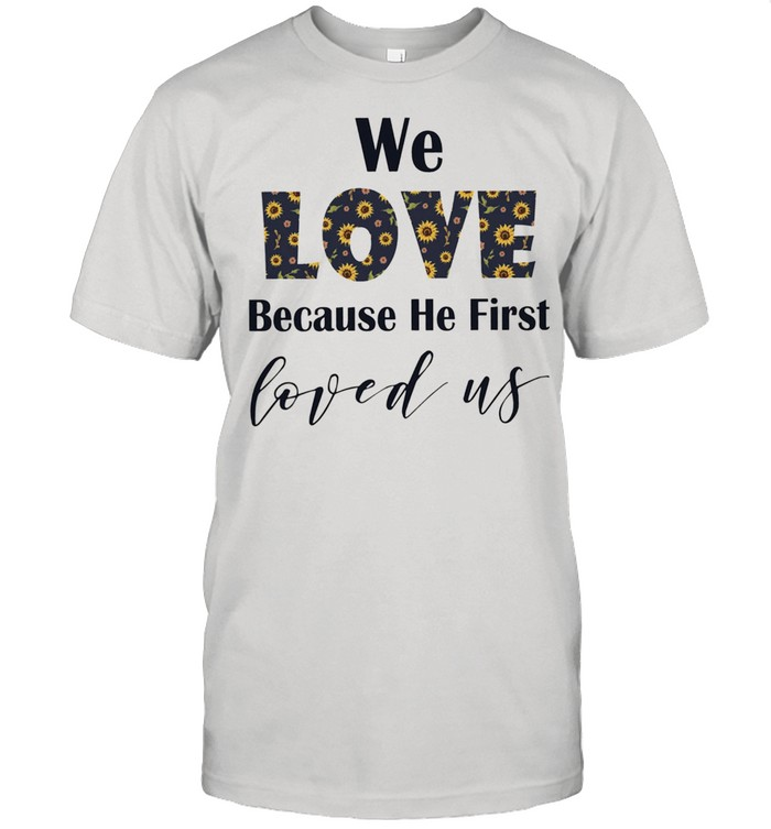 We love because he first loved us shirt