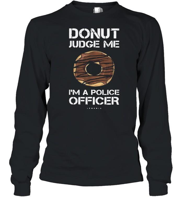 Funny donut donut judge me Im a police officer shirt Long Sleeved T-shirt