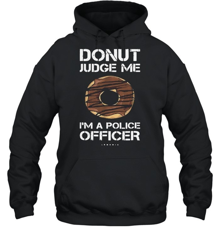 Funny donut donut judge me Im a police officer shirt Unisex Hoodie