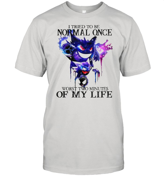 I tried to be normal once worst two minutes of my life shirt