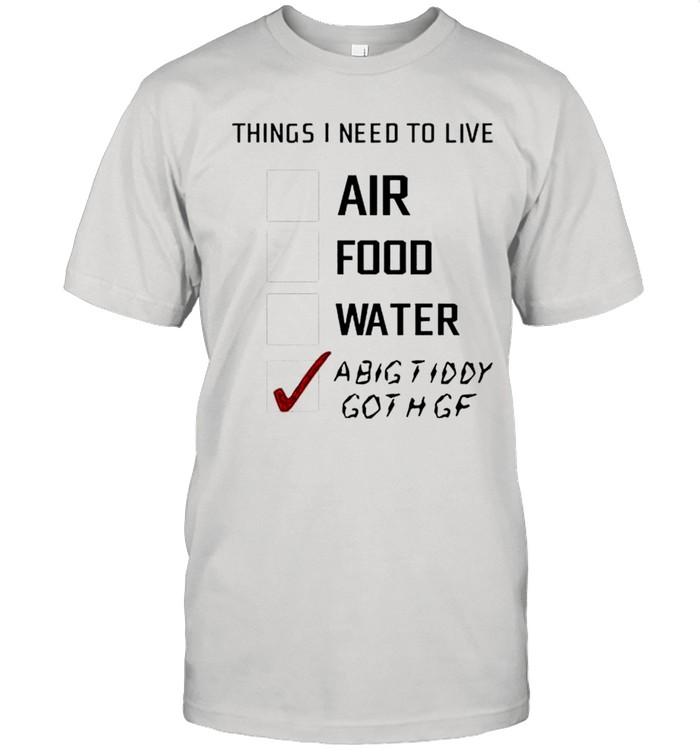 Things I need to live a big tiddy goth gf shirt