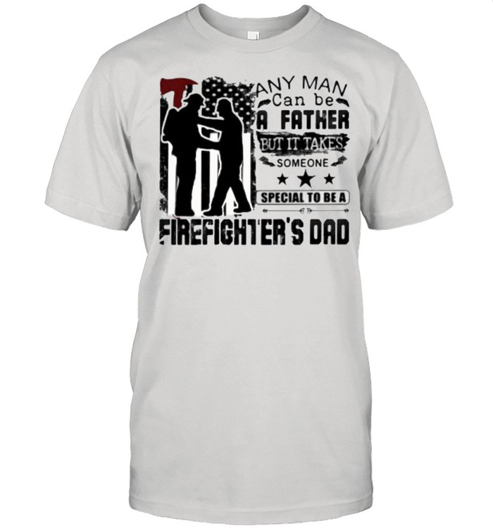 Any Man Can Be A Father But It Takes Someone Special To Be A Firefighter's Dad Shirt