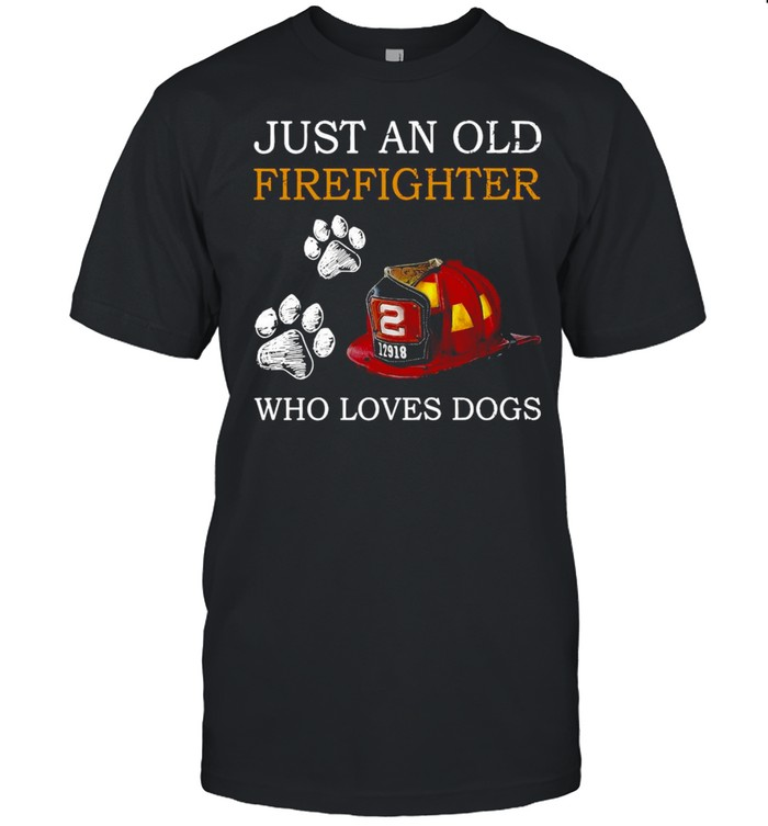 Just An Old Firefighter Who Loves Dogs T-shirt
