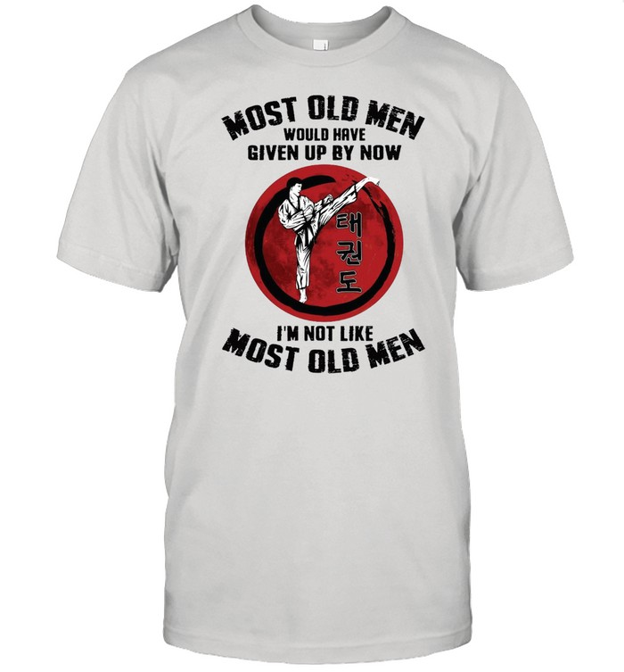 Taekwondo Most Old Men Would Have Given Up By Now I'm Not Like Most Old Men T-shirt