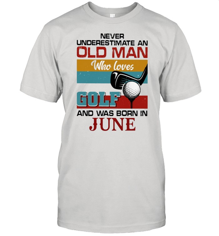 Never underestimate an old man who loves Golf and was born in June vintage shirt