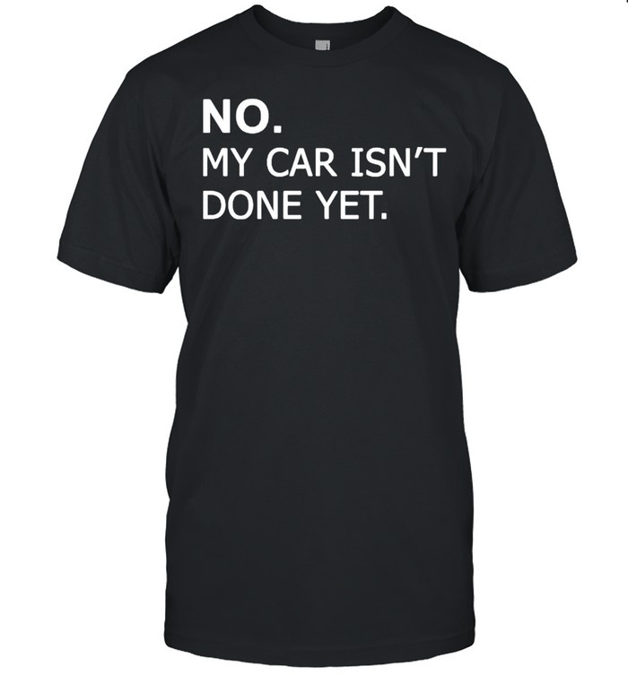 No my car isnt done yet shirt