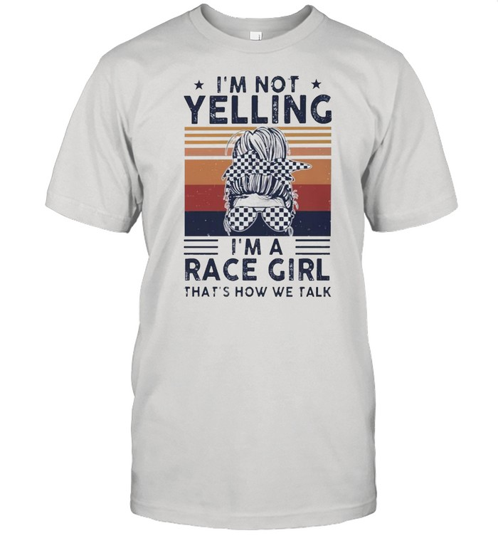 Im not yelling Im a race girl thats how we talk vintage shirt