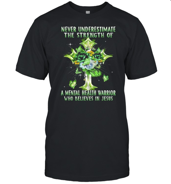 Never Underestimate The Strength Of A Mental Health Warrior Who Believes In Jesus T-shirt